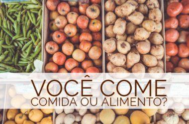 Você come comida ou alimento? Dicas para uma Alimentação Saudável